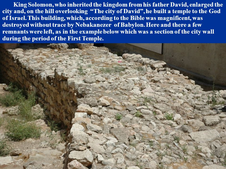 """King Solomon, who inherited the kingdom from his father David, enlarged the city and, on the hill overlooking """"The city of David"""", he built a temple t"""