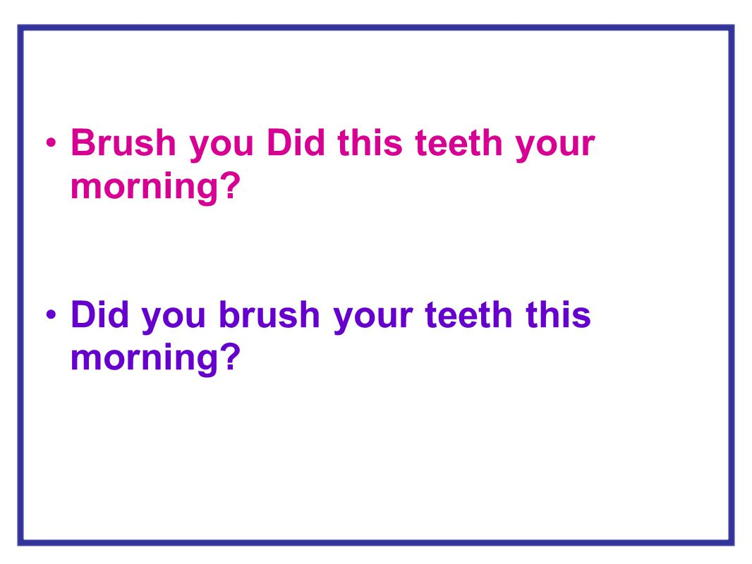 Brush you Did this teeth your morning? Did you brush your teeth this morning?