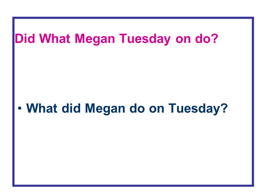 Did What Megan Tuesday on do? What did Megan do on Tuesday?