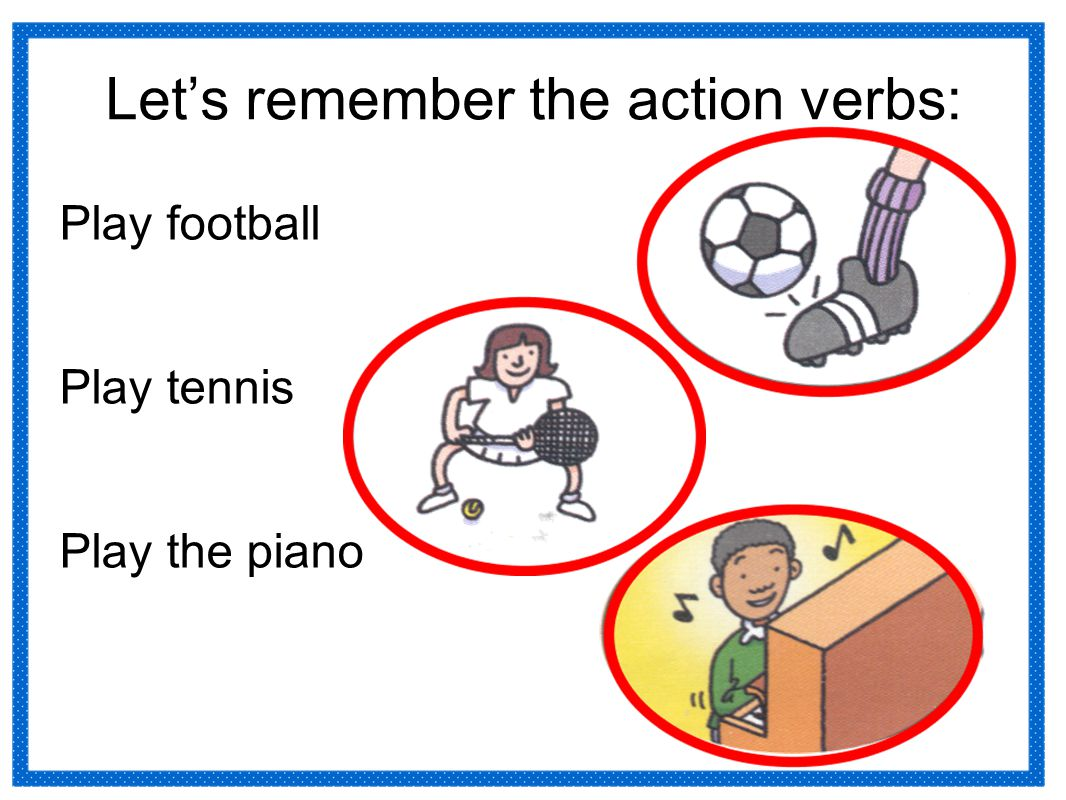 Let's remember the action verbs: Play football Play tennis Play the piano