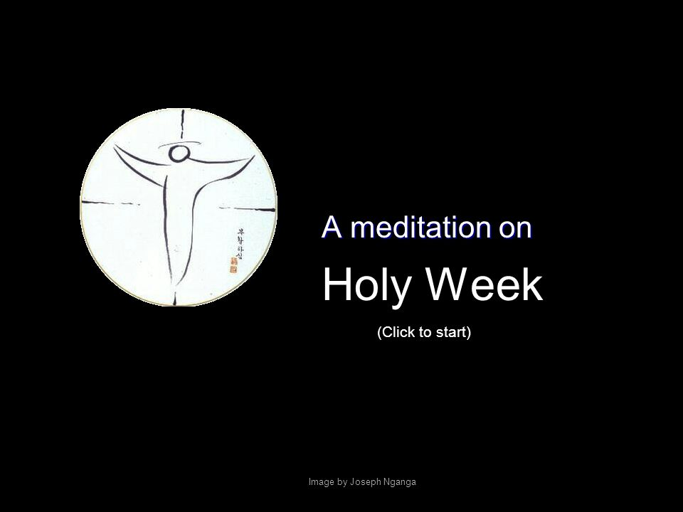 Holy Week A meditation on Image by Joseph Nganga (Click to start)