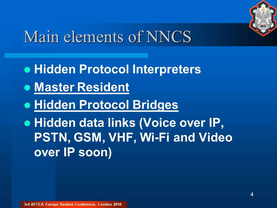3rd AFCEA Europe Student Conference, London 2010 4 Main elements of NNCS Hidden Protocol Interpreters Master Resident Hidden Protocol Bridges Hidden data links (Voice over IP, PSTN, GSM, VHF, Wi-Fi and Video over IP soon)