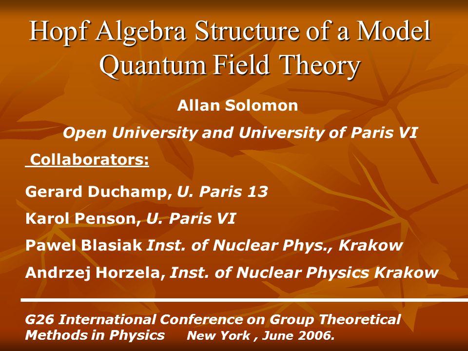 Hopf Algebra Structure of a Model Quantum Field Theory Allan Solomon Open University and University of Paris VI Collaborators: Gerard Duchamp, U.