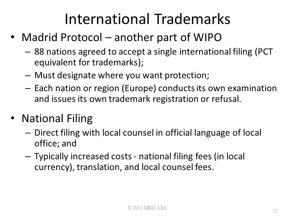 International Trademarks Madrid Protocol – another part of WIPO – 88 nations agreed to accept a single international filing (PCT equivalent for trademarks); – Must designate where you want protection; – Each nation or region (Europe) conducts its own examination and issues its own trademark registration or refusal.