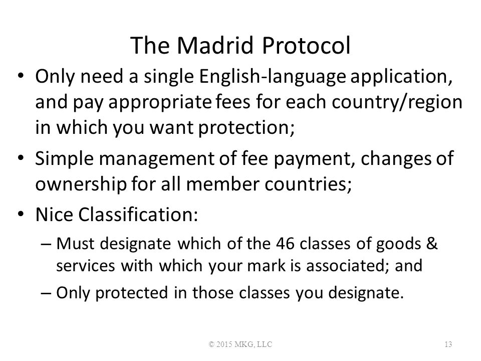 The Madrid Protocol Only need a single English-language application, and pay appropriate fees for each country/region in which you want protection; Simple management of fee payment, changes of ownership for all member countries; Nice Classification: – Must designate which of the 46 classes of goods & services with which your mark is associated; and – Only protected in those classes you designate.