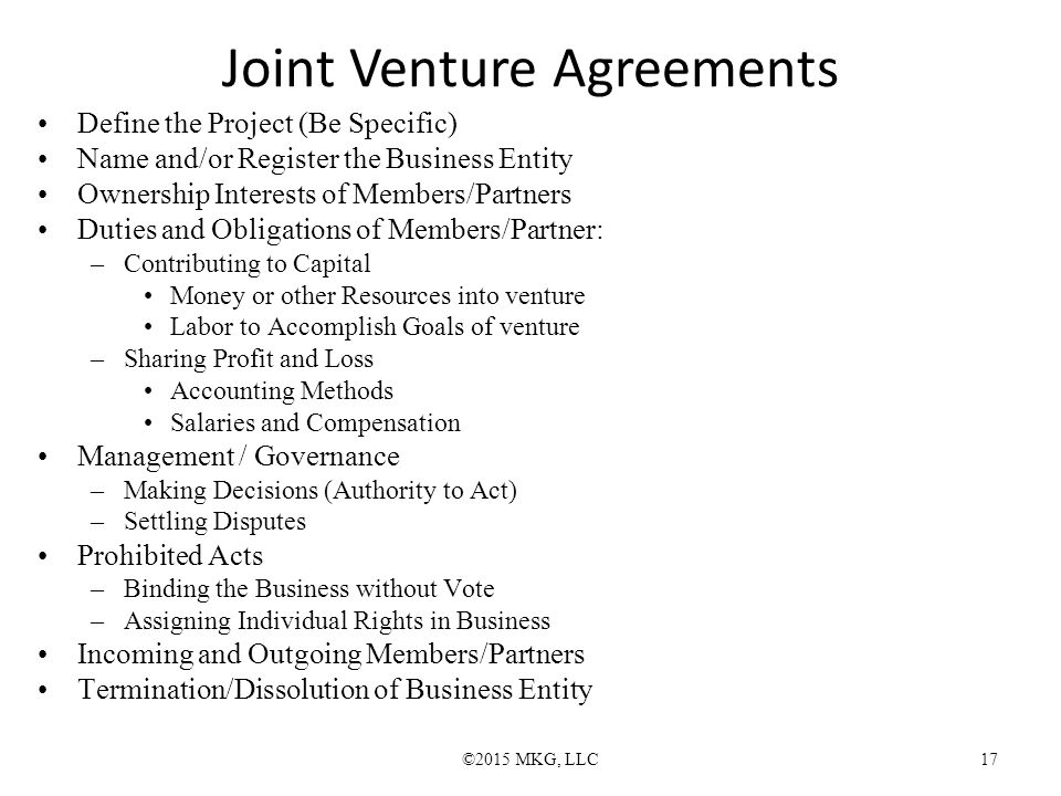 Joint Venture Agreements ©2015 MKG, LLC17 Define the Project (Be Specific) Name and/or Register the Business Entity Ownership Interests of Members/Partners Duties and Obligations of Members/Partner: –Contributing to Capital Money or other Resources into venture Labor to Accomplish Goals of venture –Sharing Profit and Loss Accounting Methods Salaries and Compensation Management / Governance –Making Decisions (Authority to Act) –Settling Disputes Prohibited Acts –Binding the Business without Vote –Assigning Individual Rights in Business Incoming and Outgoing Members/Partners Termination/Dissolution of Business Entity
