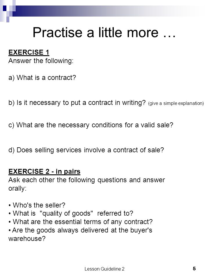 Lesson Guideline 25 Practise a little more … EXERCISE 1 Answer the following: a) What is a contract? b) Is it necessary to put a contract in writing?