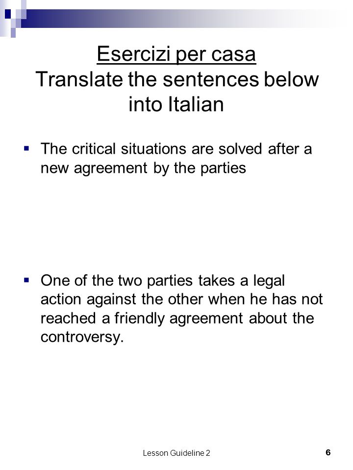 Lesson Guideline 27 Esercizi per casa Translate the sentence below into Italian  The solution of critical situations (quality not matching the order, delivery and payment delays, …) has been stated in the contract.