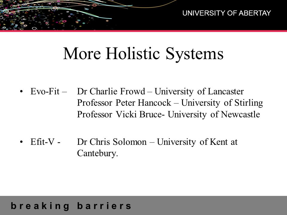 b r e a k i n g b a r r i e r s UNIVERSITY OF ABERTAY More Holistic Systems Evo-Fit – Dr Charlie Frowd – University of Lancaster Professor Peter Hancock – University of Stirling Professor Vicki Bruce- University of Newcastle Efit-V -Dr Chris Solomon – University of Kent at Cantebury.
