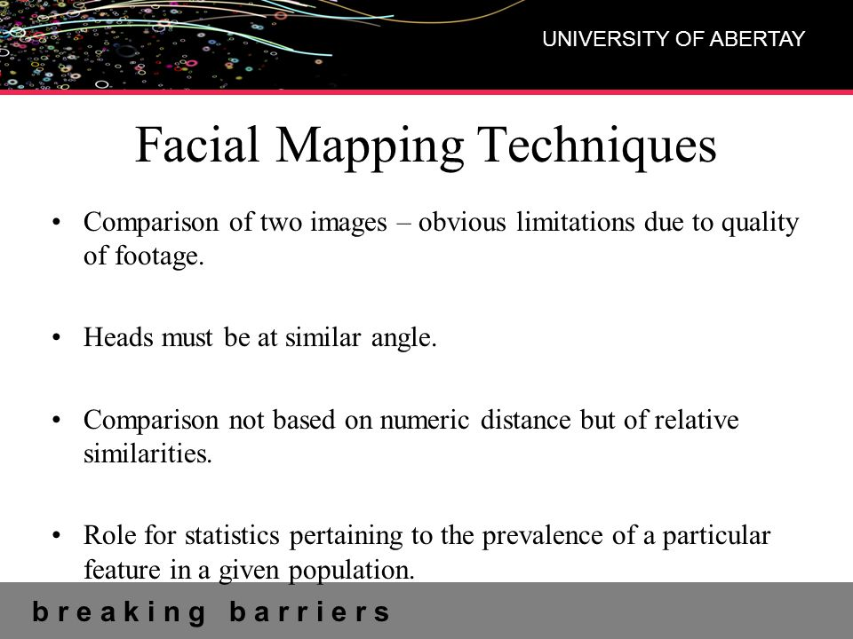 b r e a k i n g b a r r i e r s UNIVERSITY OF ABERTAY Facial Mapping Techniques Comparison of two images – obvious limitations due to quality of footage.