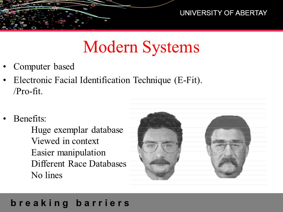 b r e a k i n g b a r r i e r s UNIVERSITY OF ABERTAY Modern Systems Computer based Electronic Facial Identification Technique (E-Fit).