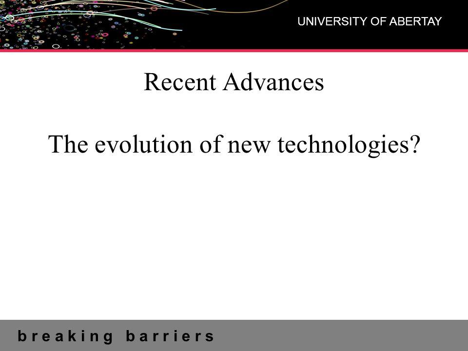 b r e a k i n g b a r r i e r s UNIVERSITY OF ABERTAY Recent Advances The evolution of new technologies?