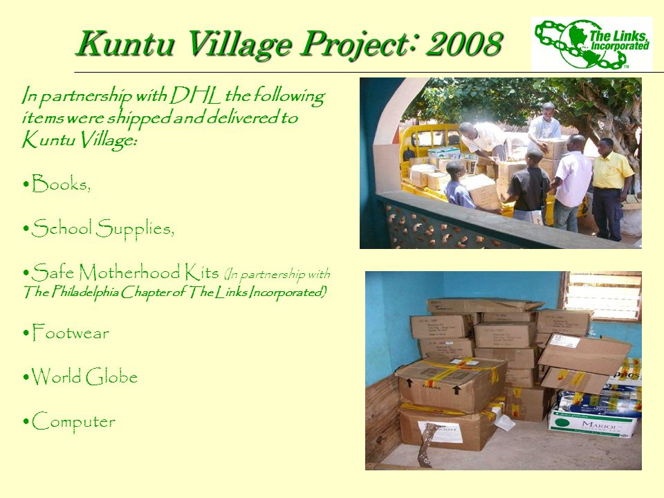 Kuntu Village Project: 2008 In partnership with DHL the following items were shipped and delivered to Kuntu Village: Books, School Supplies, Safe Moth