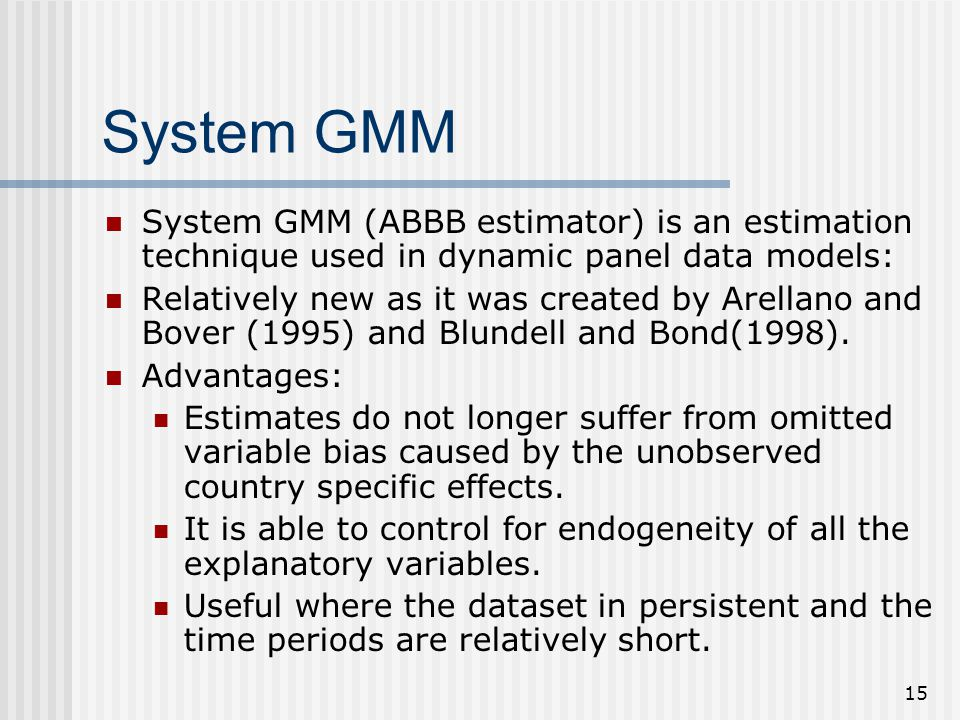 15 System GMM System GMM (ABBB estimator) is an estimation technique used in dynamic panel data models: Relatively new as it was created by Arellano and Bover (1995) and Blundell and Bond(1998).