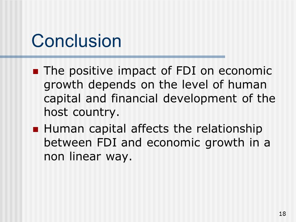 18 Conclusion The positive impact of FDI on economic growth depends on the level of human capital and financial development of the host country. Human
