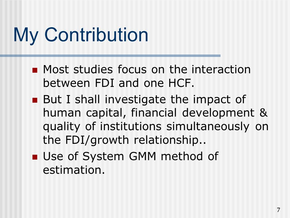 7 My Contribution Most studies focus on the interaction between FDI and one HCF. But I shall investigate the impact of human capital, financial develo