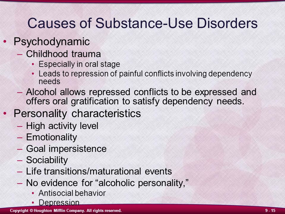 Copyright © Houghton Mifflin Company. All rights reserved.9 - 15 Causes of Substance-Use Disorders Psychodynamic –Childhood trauma Especially in oral