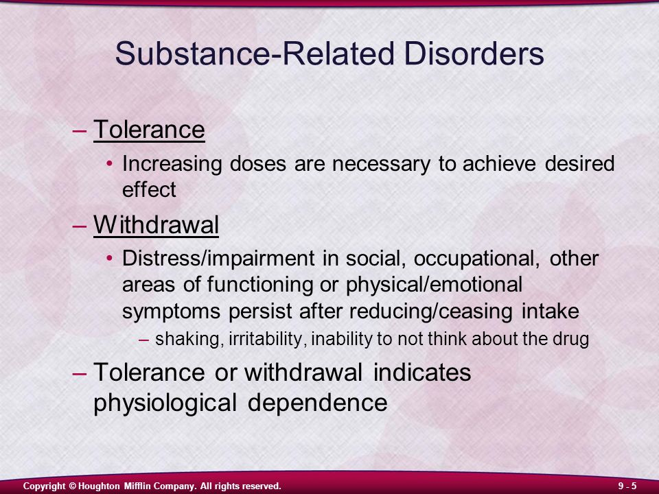 Copyright © Houghton Mifflin Company. All rights reserved.9 - 5 Substance-Related Disorders –Tolerance Increasing doses are necessary to achieve desir