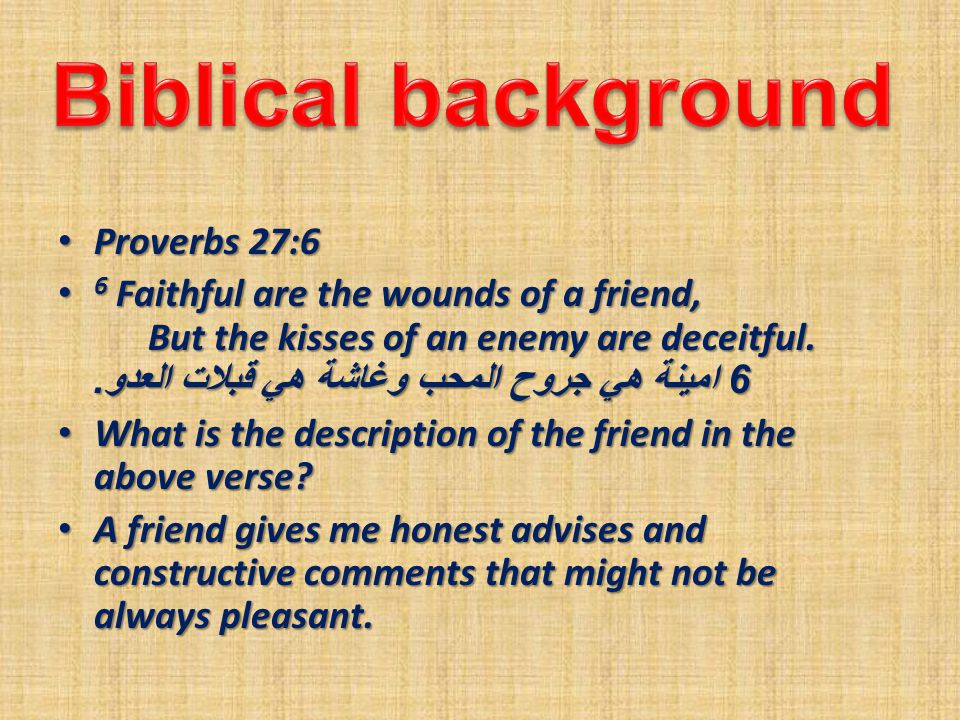 Proverbs 27:6 Proverbs 27:6 6 Faithful are the wounds of a friend, But the kisses of an enemy are deceitful.