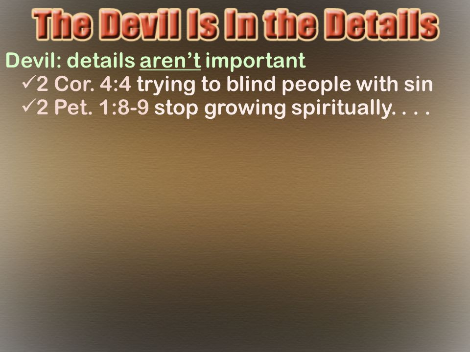 Devil: details aren't important 2 Cor. 4:4 trying to blind people with sin 2 Pet.