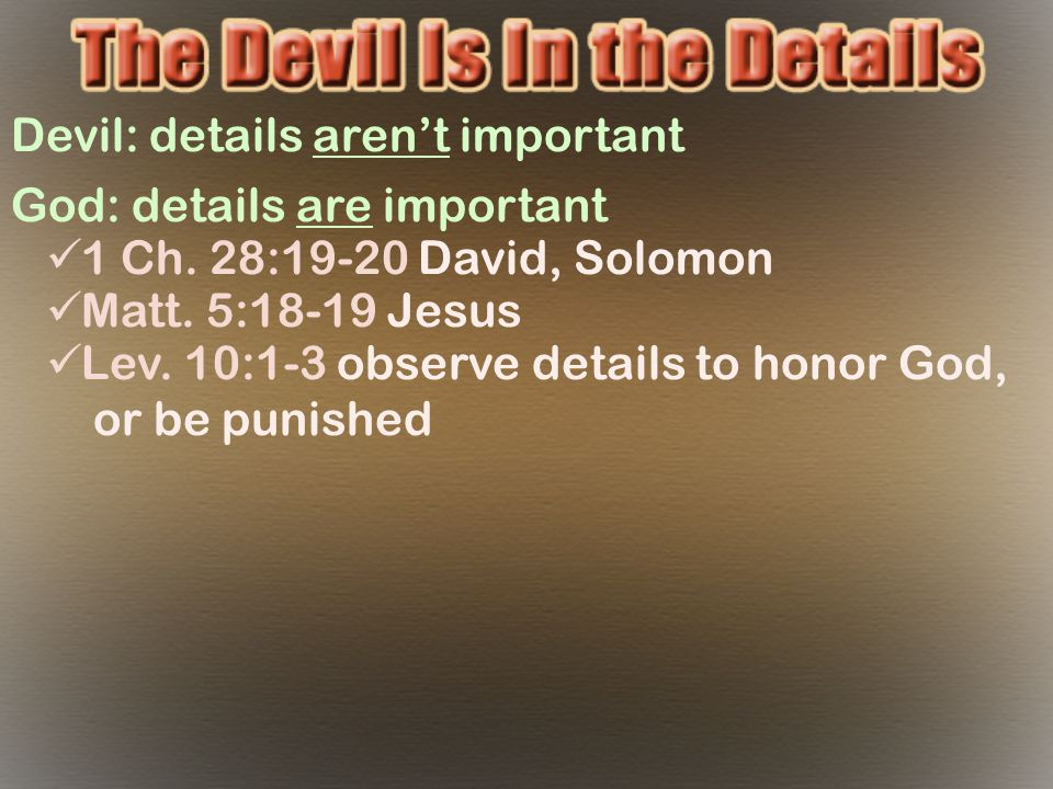 Devil: details aren't important God: details are important 1 Ch. 28:19-20 David, Solomon Matt. 5:18-19 Jesus Lev. 10:1-3 observe details to honor God,