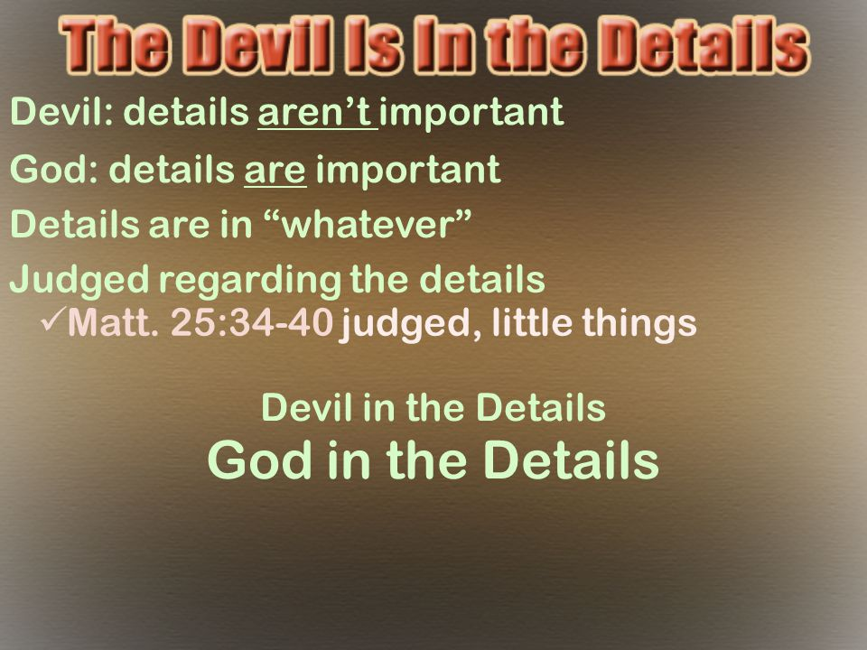 "Devil: details aren't important God: details are important Details are in ""whatever"" Judged regarding the details Matt. 25:34-40 judged, little things"