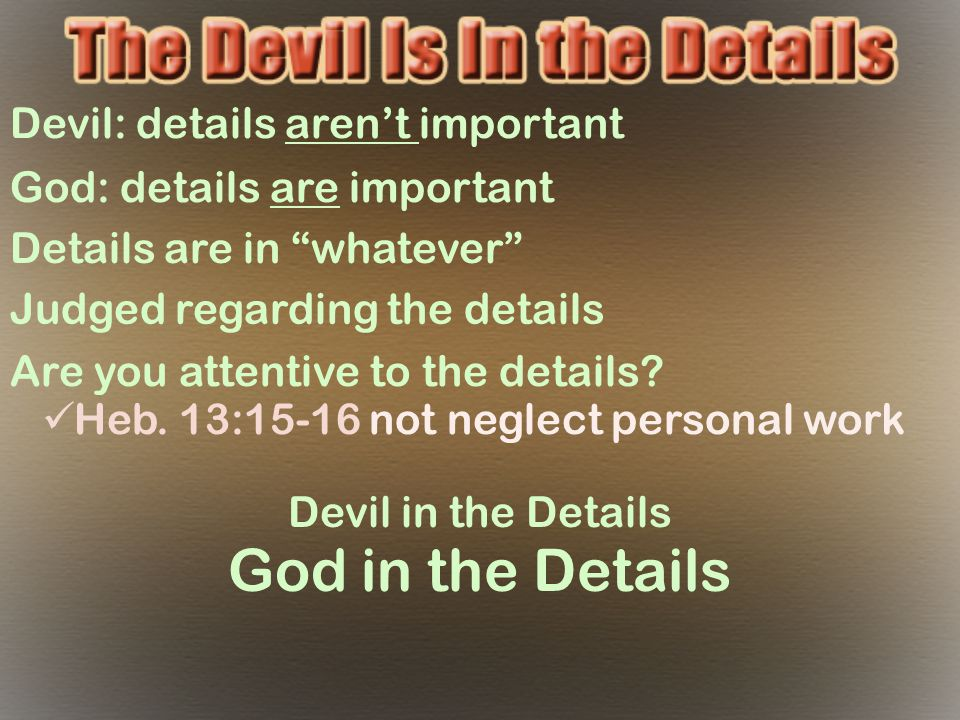 "Devil: details aren't important God: details are important Details are in ""whatever"" Judged regarding the details Are you attentive to the details? He"