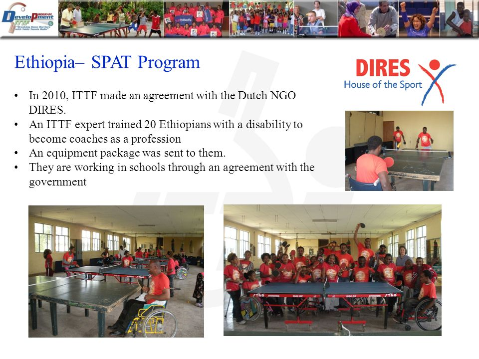 Ethiopia– SPAT Program In 2010, ITTF made an agreement with the Dutch NGO DIRES.