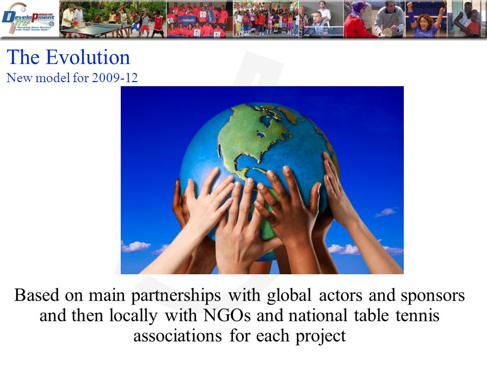 The Evolution Based on main partnerships with global actors and sponsors and then locally with NGOs and national table tennis associations for each project New model for 2009-12
