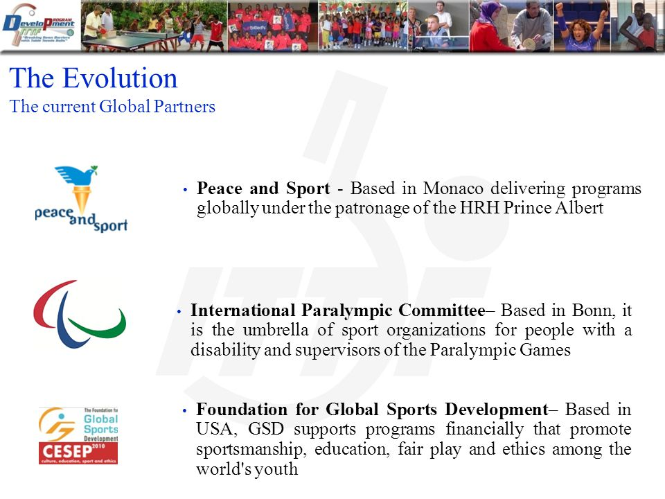 The Evolution The current Global Partners International Paralympic Committee– Based in Bonn, it is the umbrella of sport organizations for people with a disability and supervisors of the Paralympic Games Peace and Sport - Based in Monaco delivering programs globally under the patronage of the HRH Prince Albert Foundation for Global Sports Development– Based in USA, GSD supports programs financially that promote sportsmanship, education, fair play and ethics among the world s youth