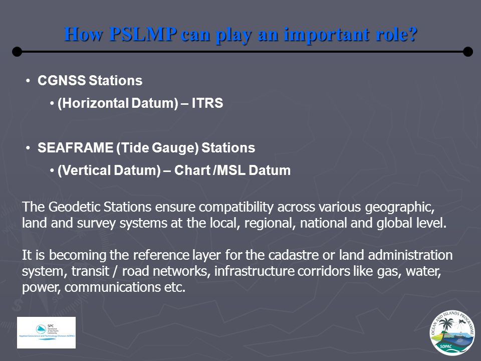 How PSLMP can play an important role? CGNSS Stations (Horizontal Datum) – ITRS SEAFRAME (Tide Gauge) Stations (Vertical Datum) – Chart /MSL Datum The