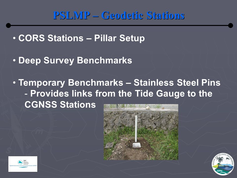 PSLMP – Geodetic Stations CORS Stations – Pillar Setup Deep Survey Benchmarks Temporary Benchmarks – Stainless Steel Pins - Provides links from the Tide Gauge to the CGNSS Stations