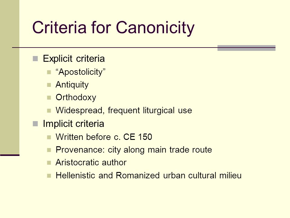 Criteria for Canonicity Explicit criteria Apostolicity Antiquity Orthodoxy Widespread, frequent liturgical use Implicit criteria Written before c.