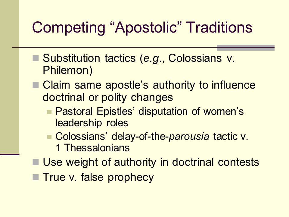 """Competing """"Apostolic"""" Traditions Substitution tactics (e.g., Colossians v. Philemon) Claim same apostle's authority to influence doctrinal or polity c"""