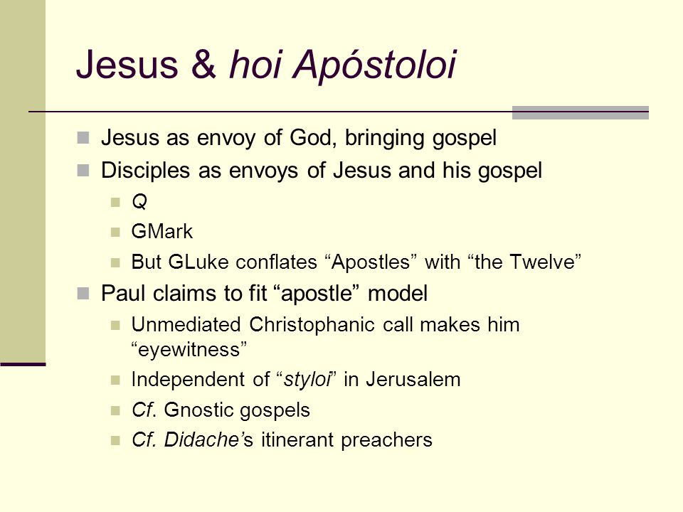 Jesus & hoi Apóstoloi Jesus as envoy of God, bringing gospel Disciples as envoys of Jesus and his gospel Q GMark But GLuke conflates Apostles with the Twelve Paul claims to fit apostle model Unmediated Christophanic call makes him eyewitness Independent of styloi in Jerusalem Cf.