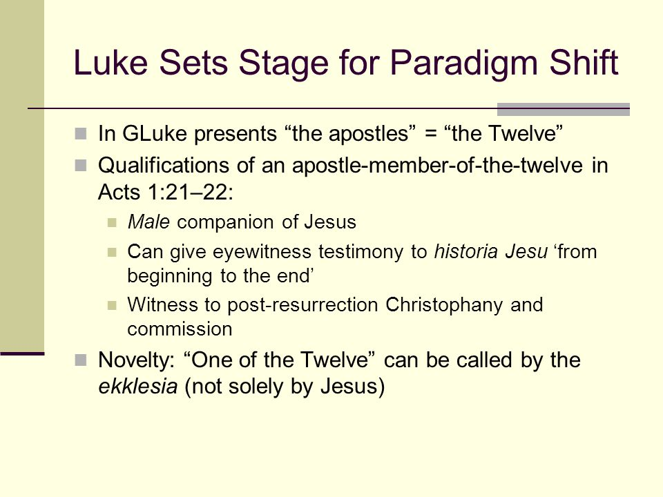 Luke Sets Stage for Paradigm Shift In GLuke presents the apostles = the Twelve Qualifications of an apostle-member-of-the-twelve in Acts 1:21–22: Male companion of Jesus Can give eyewitness testimony to historia Jesu 'from beginning to the end' Witness to post-resurrection Christophany and commission Novelty: One of the Twelve can be called by the ekklesia (not solely by Jesus)
