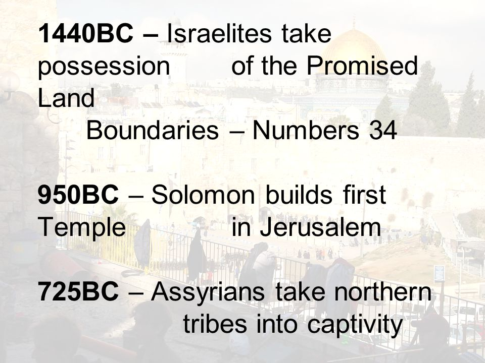 1440BC – Israelites take possession of the Promised Land Boundaries – Numbers 34 950BC – Solomon builds first Temple in Jerusalem 725BC – Assyrians take northern tribes into captivity