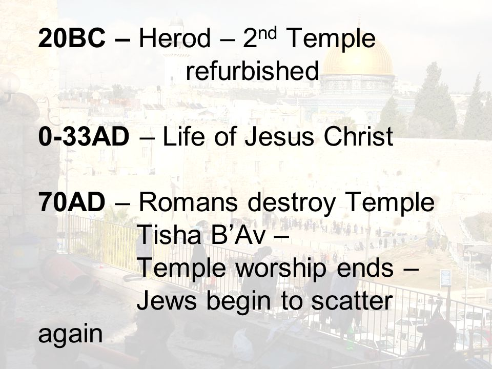 20BC – Herod – 2 nd Temple refurbished 0-33AD – Life of Jesus Christ 70AD – Romans destroy Temple Tisha B'Av – Temple worship ends – Jews begin to scatter again
