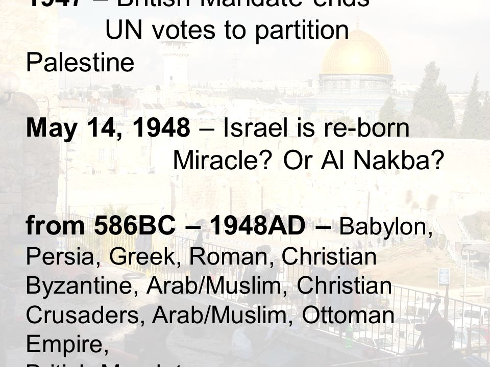 1947 – British Mandate ends UN votes to partition Palestine May 14, 1948 – Israel is re-born Miracle.