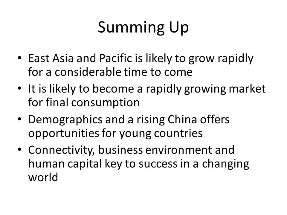 Summing Up East Asia and Pacific is likely to grow rapidly for a considerable time to come It is likely to become a rapidly growing market for final consumption Demographics and a rising China offers opportunities for young countries Connectivity, business environment and human capital key to success in a changing world