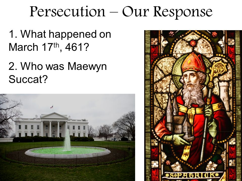 Persecution – Our Response 1. What happened on March 17 th, 461? 2. Who was Maewyn Succat?