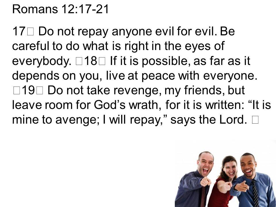 Romans 12:17-21 17 Do not repay anyone evil for evil.