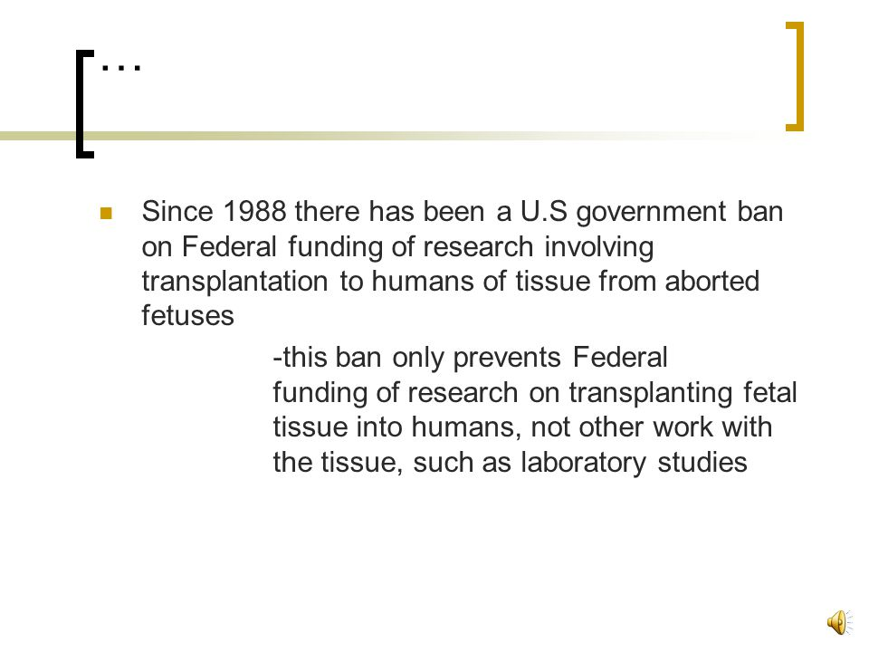 … Since 1988 there has been a U.S government ban on Federal funding of research involving transplantation to humans of tissue from aborted fetuses -this ban only prevents Federal funding of research on transplanting fetal tissue into humans, not other work with the tissue, such as laboratory studies