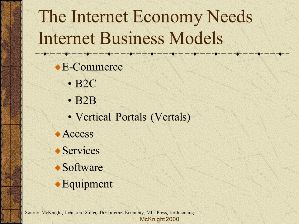 McKnight 2000 The Internet Economy Needs Internet Business Models E-Commerce B2C B2B Vertical Portals (Vertals) Access Services Software Equipment Source: McKnight, Lehr, and Stiller, The Internet Economy, MIT Press, forthcoming