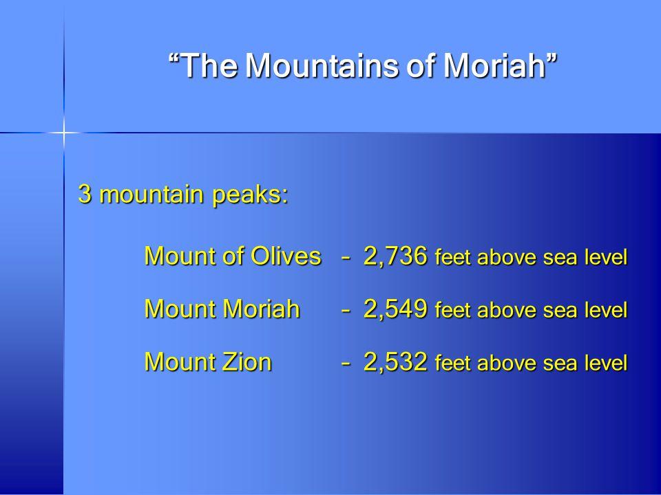 """The Mountains of Moriah"" 3 mountain peaks: Mount of Olives– 2,736 feet above sea level Mount Moriah– 2,549 feet above sea level Mount Zion– 2,532 fee"