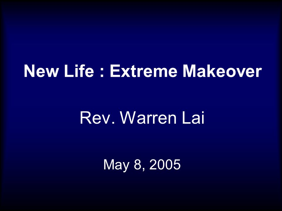New Life : Extreme Makeover Rev. Warren Lai May 8, 2005