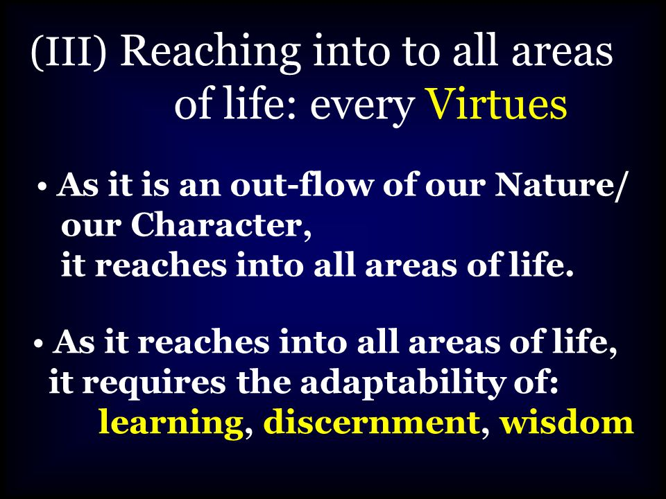 (III) Reaching into to all areas of life: every Virtues As it is an out-flow of our Nature/ our Character, it reaches into all areas of life.