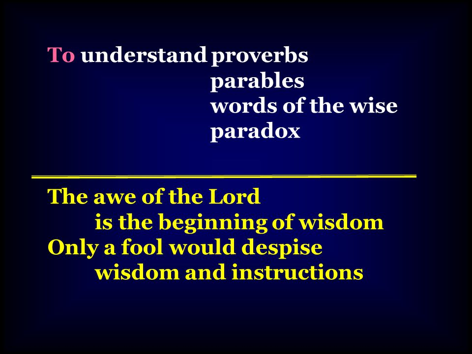 To understand proverbs parables words of the wise paradox The awe of the Lord is the beginning of wisdom Only a fool would despise wisdom and instructions