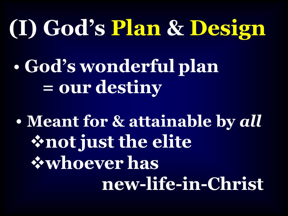(I) God's Plan & Design God's wonderful plan = our destiny Meant for & attainable by all  not just the elite  whoever has new-life-in-Christ