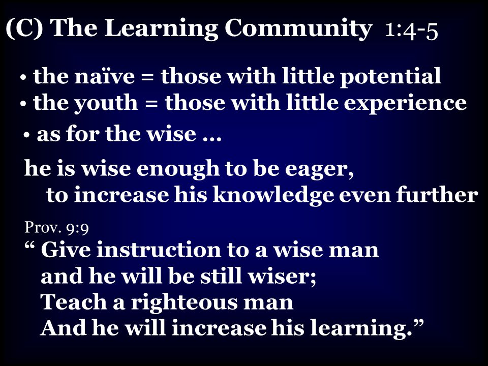 (C) The Learning Community 1:4-5 the naïve = those with little potential the youth = those with little experience as for the wise … he is wise enough to be eager, to increase his knowledge even further Prov.